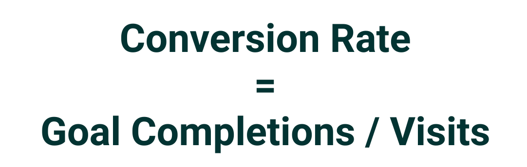 Conversion Rate = Goal Completions / Visits