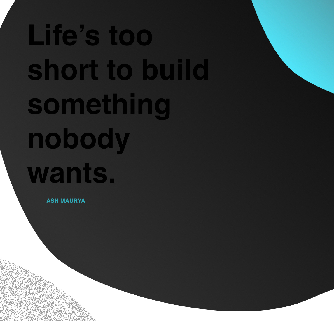 """Life's too short to build something nobody wants."" - Ash Maurya"