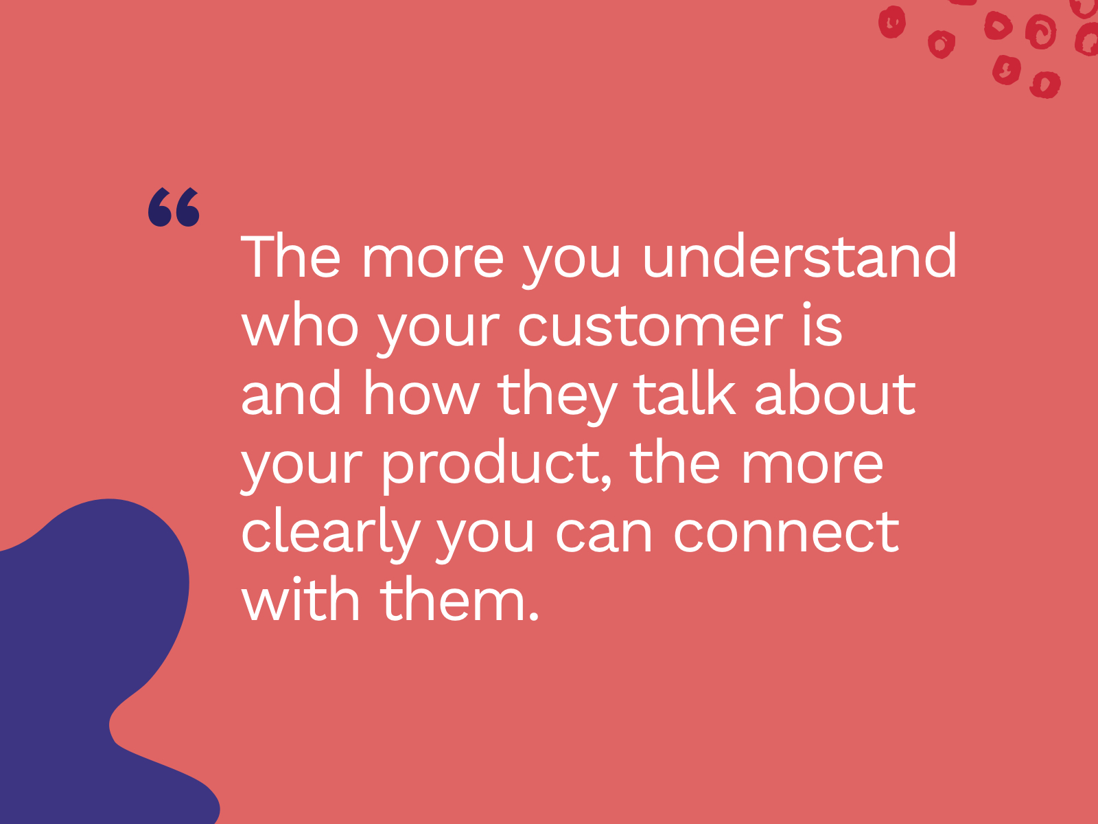 """Quote: The more you understand who your customer is and how they talk about your product, the more clearly you can connect with them."""""""