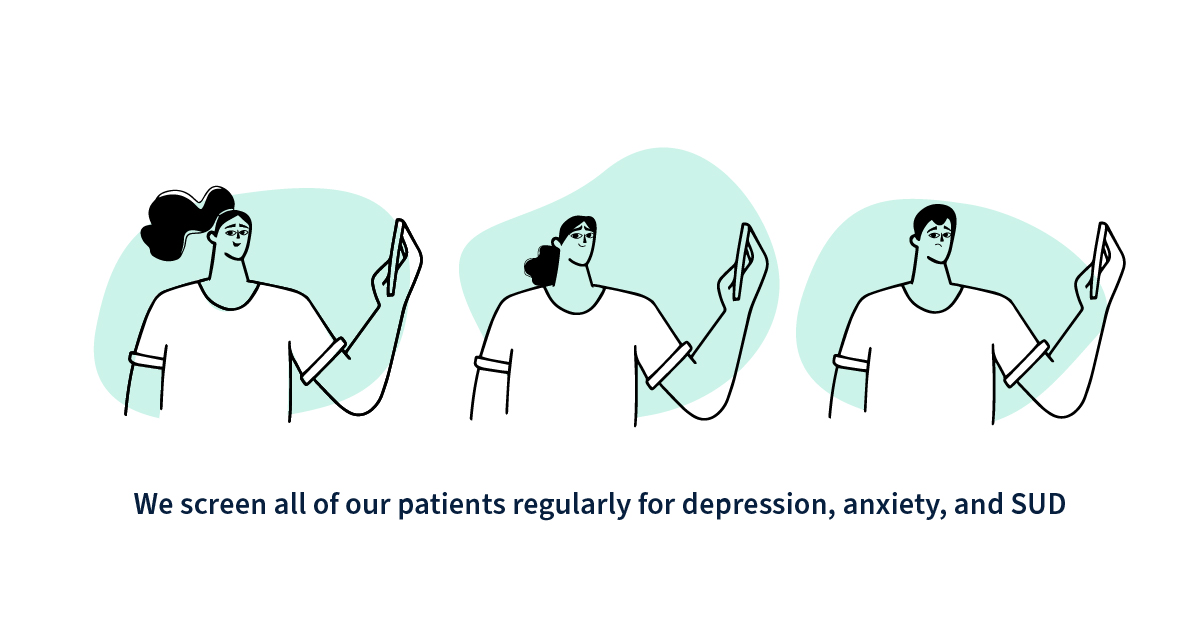 we screen all of our patients regularly for depression, anxiety, and SUD