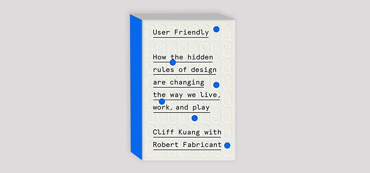 Discover the hidden rules of design in User Friendly by Cliff Kuang and Robert Fabricant.