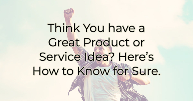 Think You have a Great Product or Service Idea?