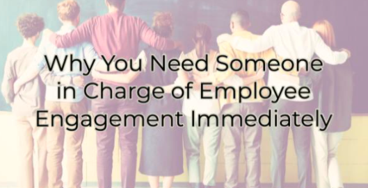 Why You Need Someone in Charge of Employee Engagement Immediately
