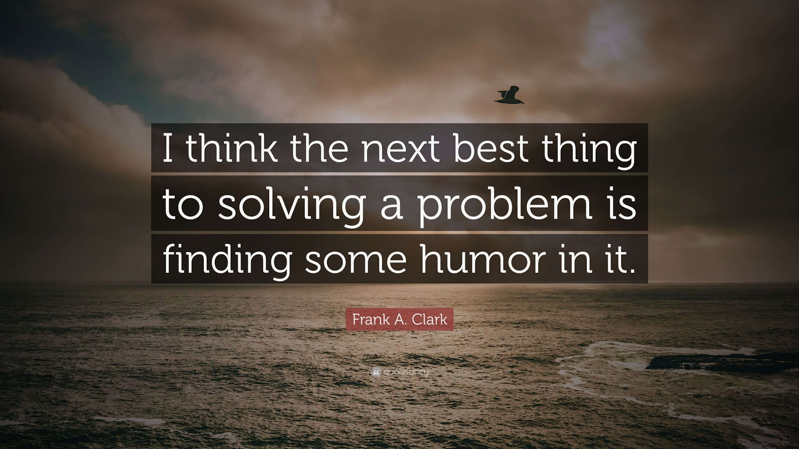 I think the next best thing to solving a problem is finding some humor in it.