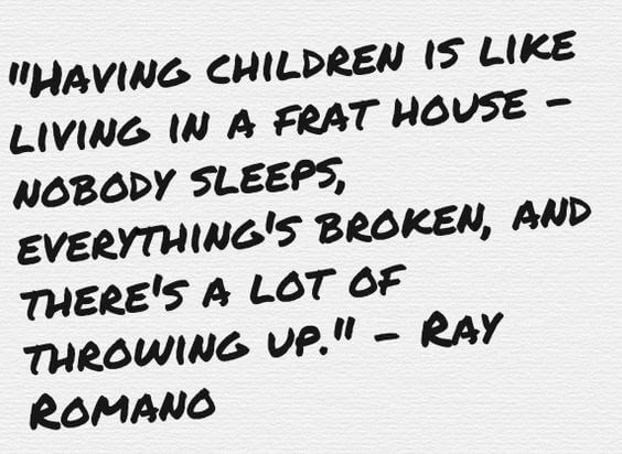 Having children is like living in a frat house–nobody sleeps, everything's broken, and there's a lot of throwing up.