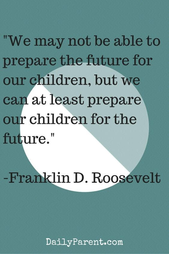 We may not be able to prepare the future for our children, but we can at least prepare our children for the future.