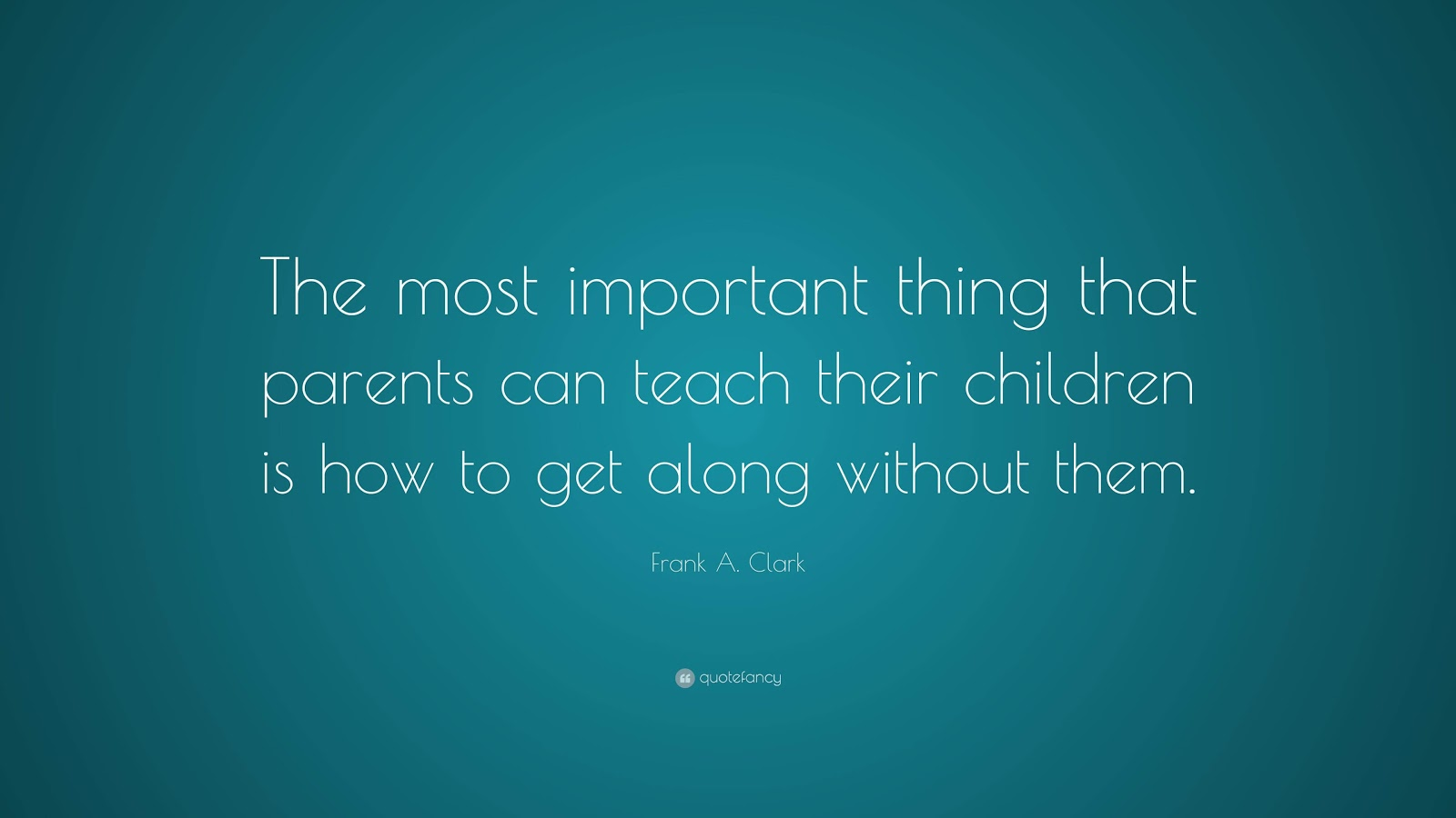 The most important thing that parents can teach their children is how to get along without them.