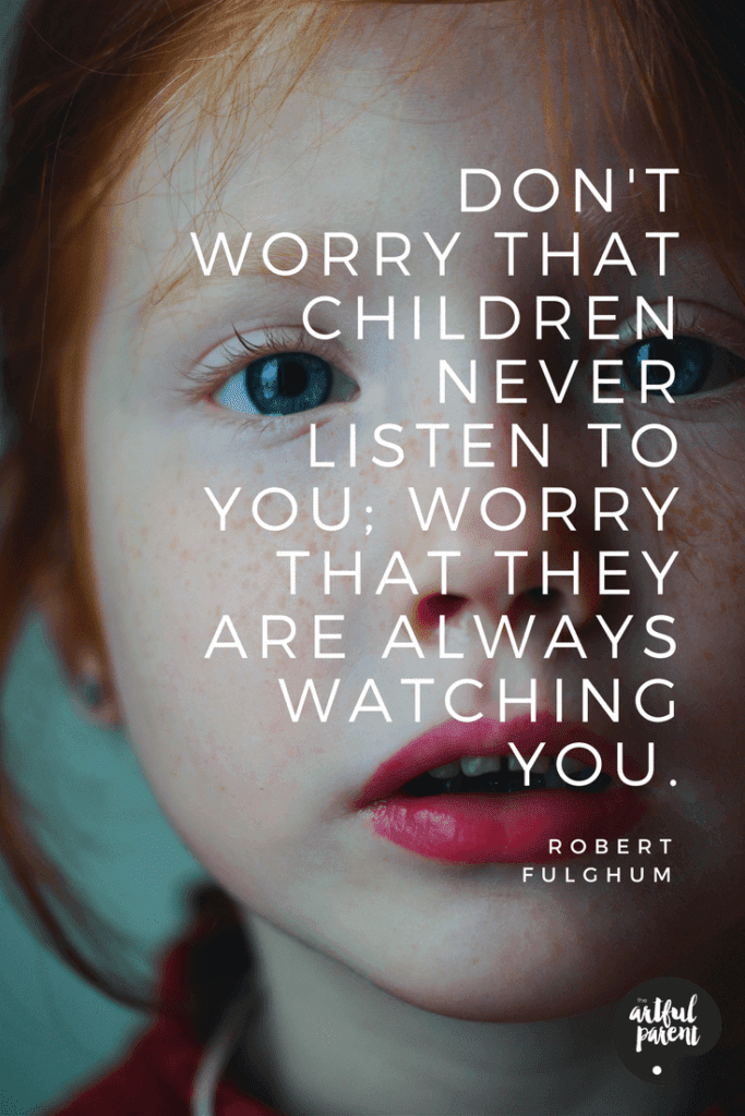 Don't worry that children never listen to you; worry that they are always watching you