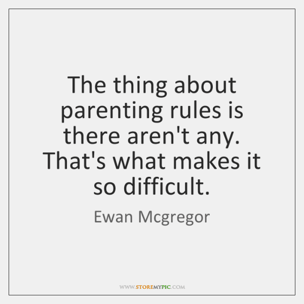 The thing about parenting rules is there aren't any. That's what makes it so difficult.