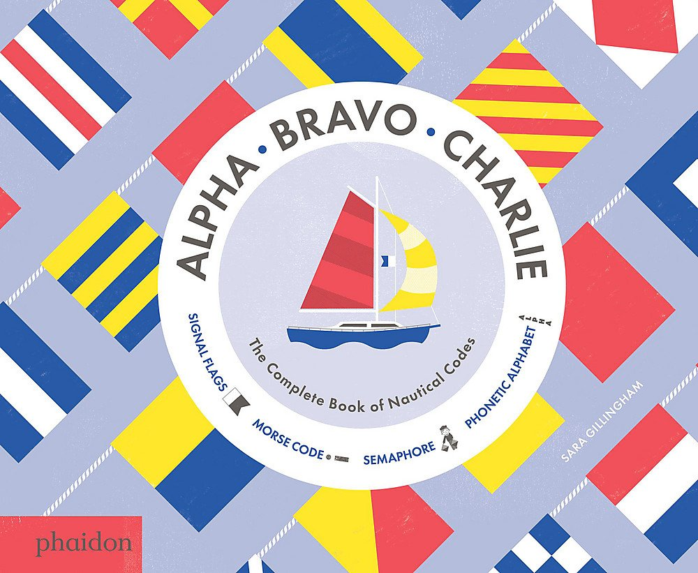 Alpha Bravo Charlie: The Complete Book of Nautical Codes by Sara Gillingham