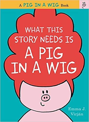What This Story Needs is a Pig in a Wig by Emma Virjan