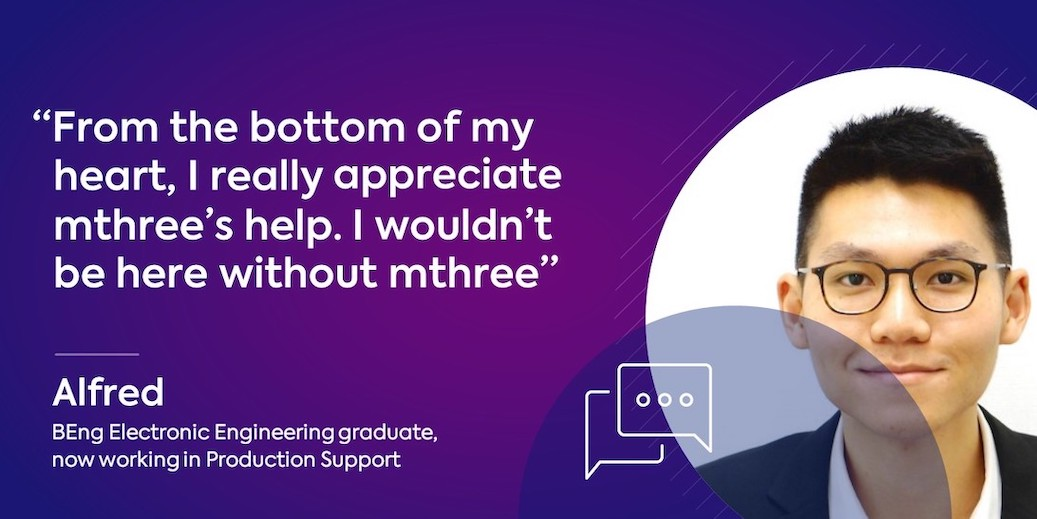 Alfred graduated with a Bachelor of Electronic Engineering from The Hong Kong University of Science and Technology in 2017. A year later he joined mthree as a Production Support Engineer at a leading investment bank...