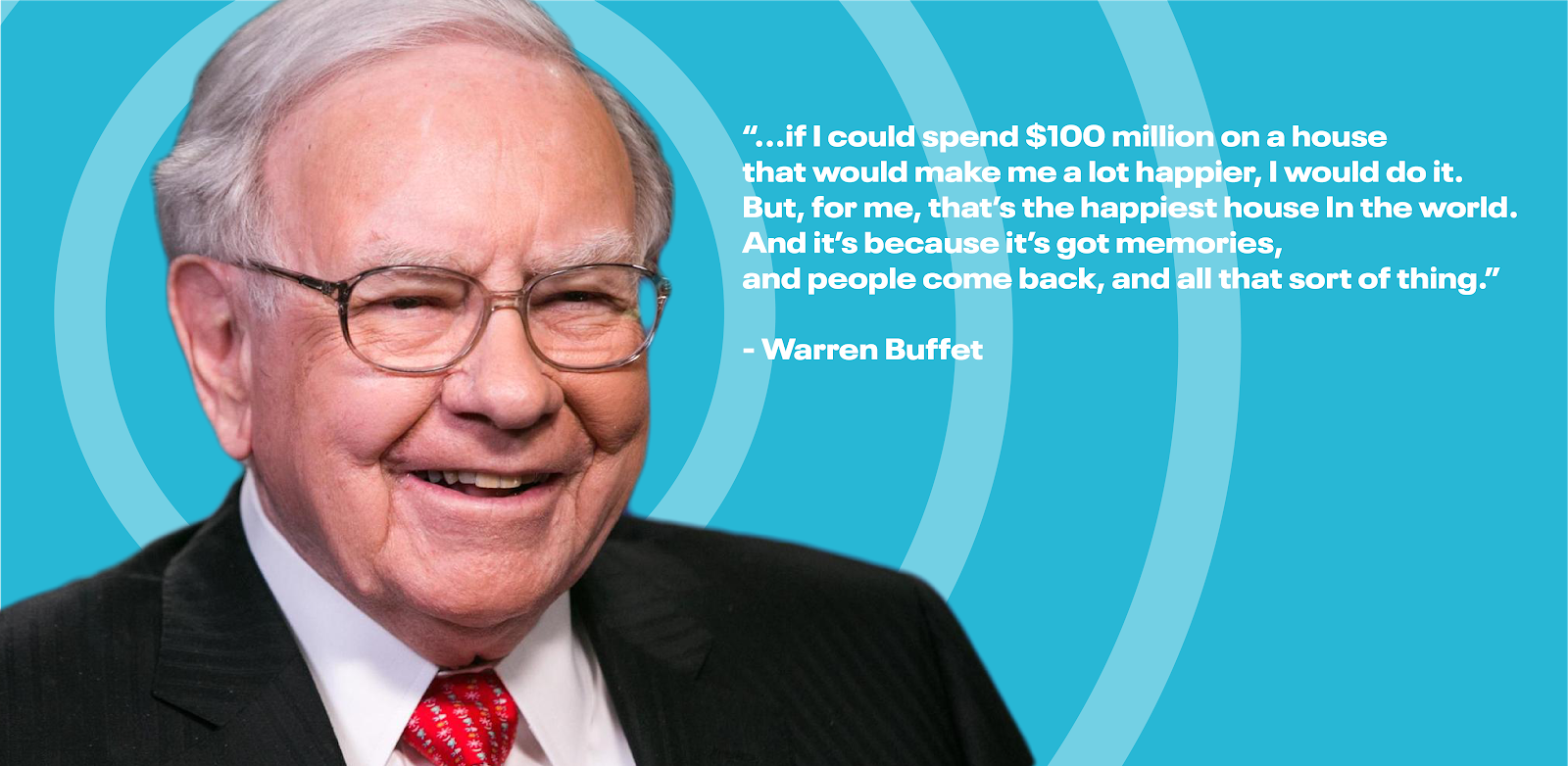 """""""If I could spend $100 million on a house that would make me a lot happier, I would do it. But, for me, that's the happiest house in the world. And it's because it's got memories, and people come back, and all that sort of thing.""""—Warren Buffet"""