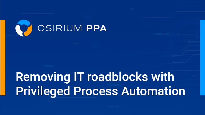 Removing IT roadblocks with Privileged Process Automation