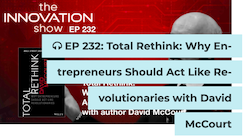 EP 232: Total Rethink: Why Entrepreneurs Should Act Like Revolutionaries