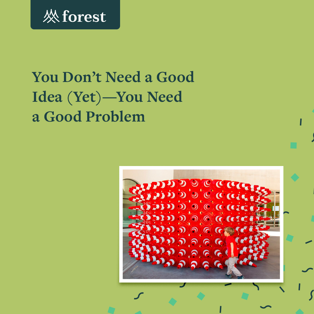 You Don't Need a Good Idea Yet – You Need a Good Problem