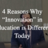 """4 Reasons Why """"Innovation' in Education is Different Today"""