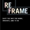 Reframe Shift the Way You Work, Innovate, and Think
