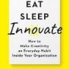 Eat, Sleep, Innovate : How to Make Creativity an Everyday Habit Inside Your Organization