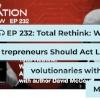 EP 232: Total Rethink: Why Entrepreneurs Should Act Like Revolutionaries