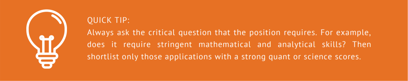 Always ask the critical question that the position requires. For example, does it require stringent mathematical and analytical skills? Then shortlist only those applications with a strong quant or science scores