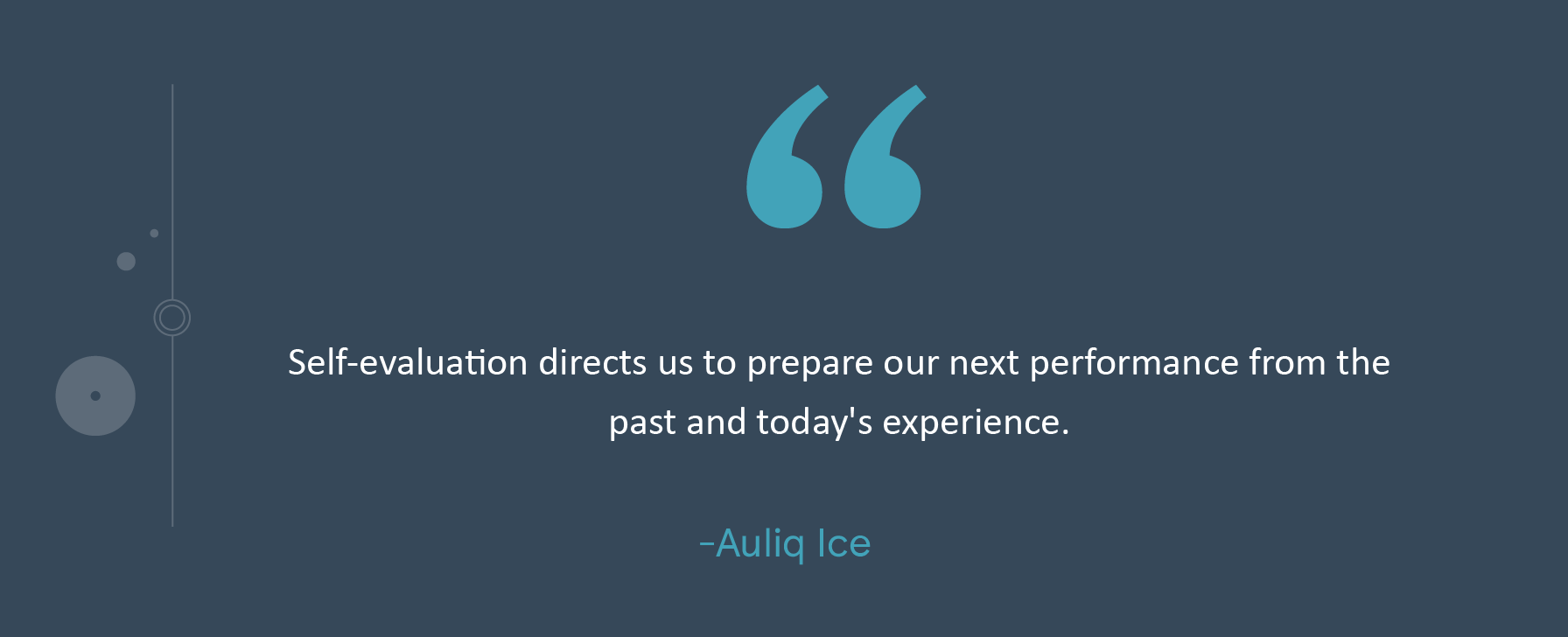 Self-evaluation directs us to prepare our next performance from the past and today's experience. -Auliq Ice