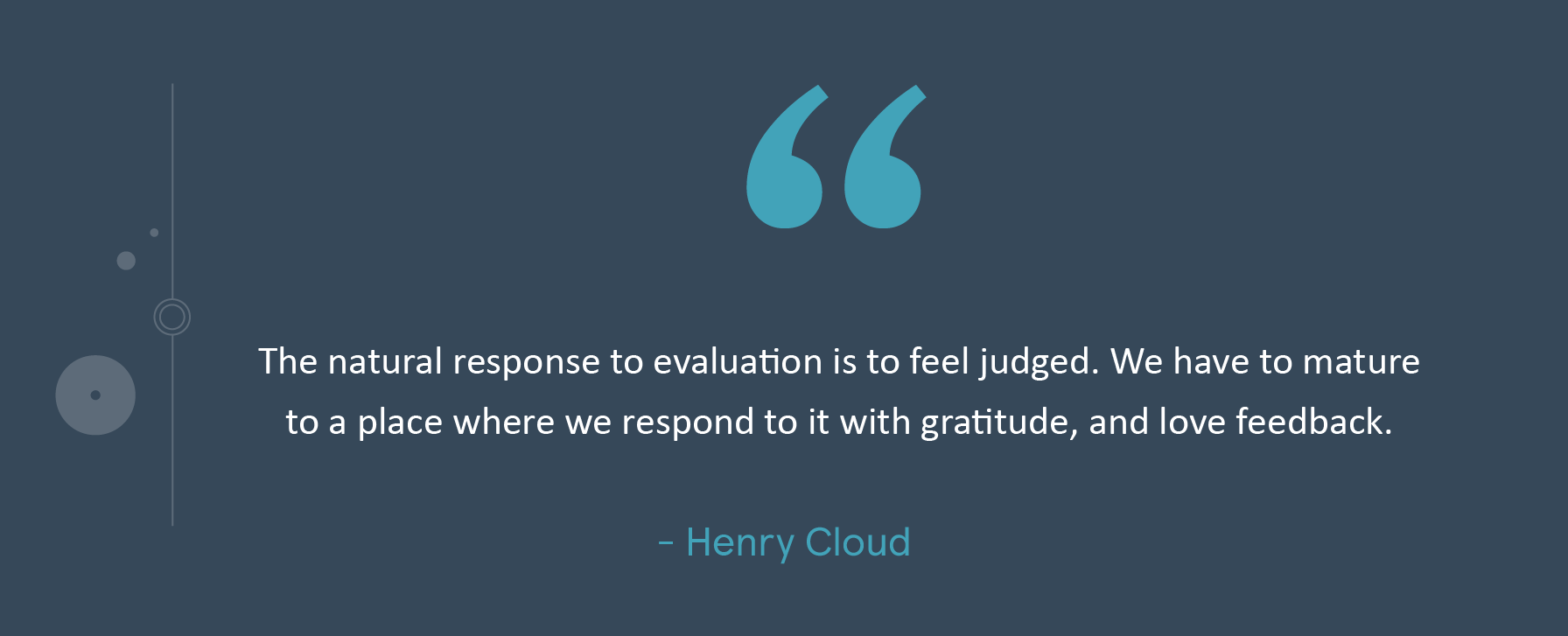 The natural response to evaluation is to feel judged. We have to mature to a place where we respond to it with gratitude, and love feedback. -Henry Cloud