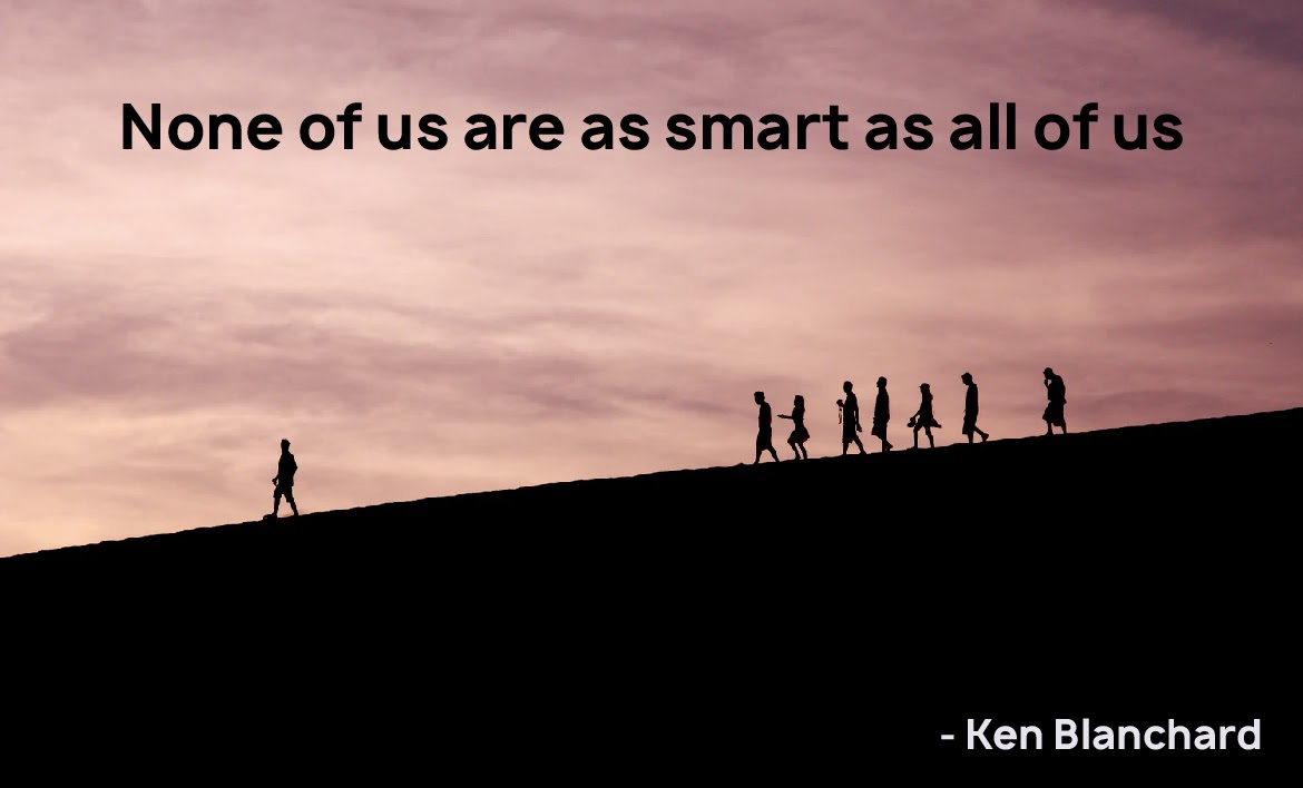 None of us are as smart as all of us - Ken Blanchard