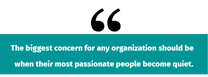 The biggest concern for any organization should be when their most passionate people become quiet