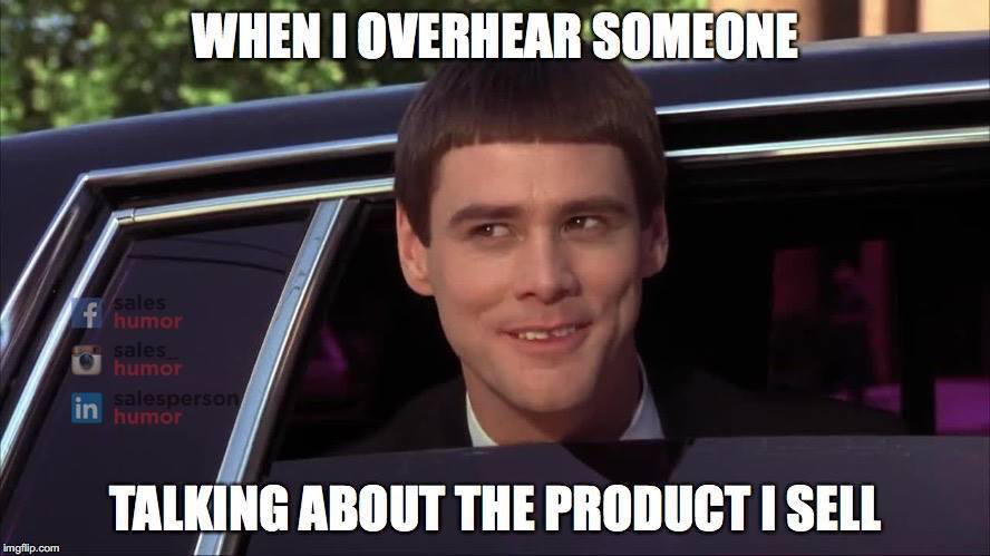 when i hear someone talking about the product i sell