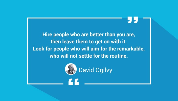 Hire people who are better than you are, then leave them to get on with it. Look for people who will aim for the remarkable, who will not settle for the routine