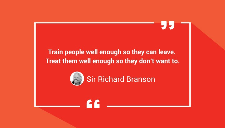 Train people well enough so they can leave. Treat them well enough so they don't want to. — Sir Richard Branson