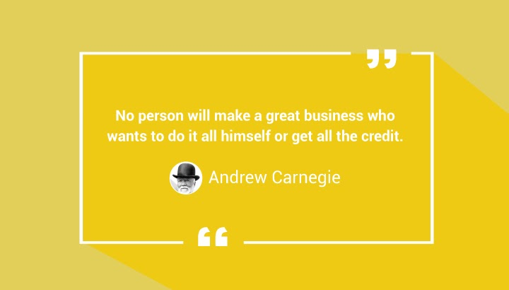 No person will make a great business who wants to do it all himself or get all the credit. — Andrew Carnegie