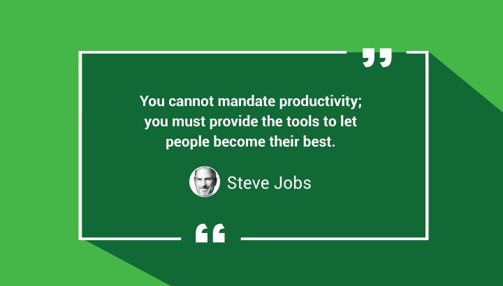 You cannot mandate productivity; you must provide the tools to let people become their best.  — Steve Jobs