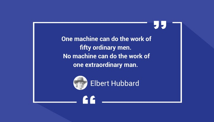 One machine can do the work of fifty ordinary men. No machine can do the work of one extraordinary man. — Elbert Hubbard