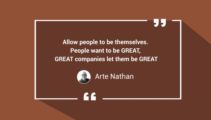 Allow people to be themselves. People want to be GREAT, GREAT companies let them be GREAT. — Arte Nathan