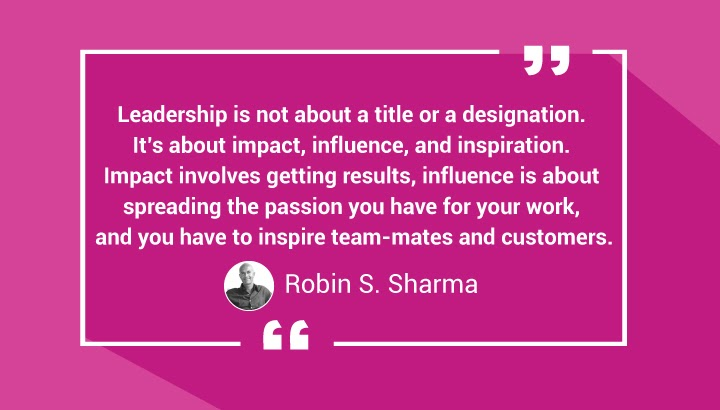 Leadership is not about a title or a designation. It's about impact, influence, and inspiration. Impact involves getting results, influence is about spreading the passion you have for your work, and you have to inspire team-mates and customers. — Robin S. Sharma