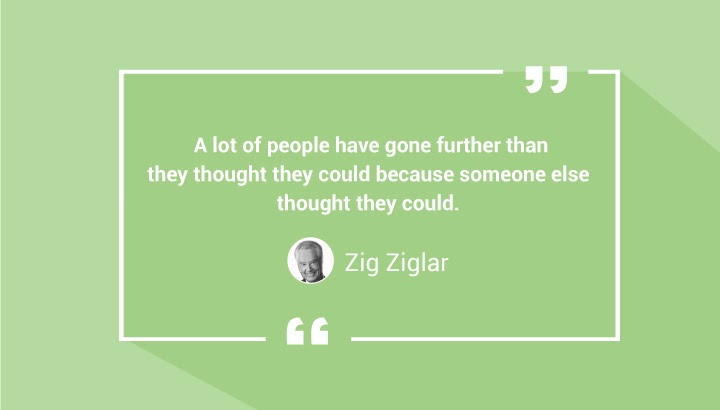 A lot of people have gone further than they thought they could because someone else thought they could. — Zig Ziglar