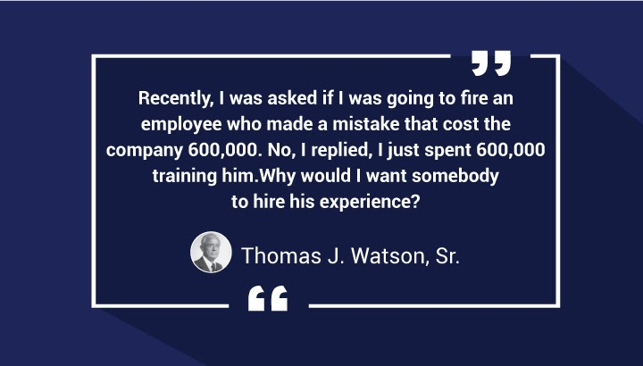 . Recently, I was asked if I was going to fire an employee who made a mistake that cost the company 600,000. No, I replied, I just spent 600,000 training him. Why would I want somebody to hire his experience? — Thomas J. Watson, Sr.