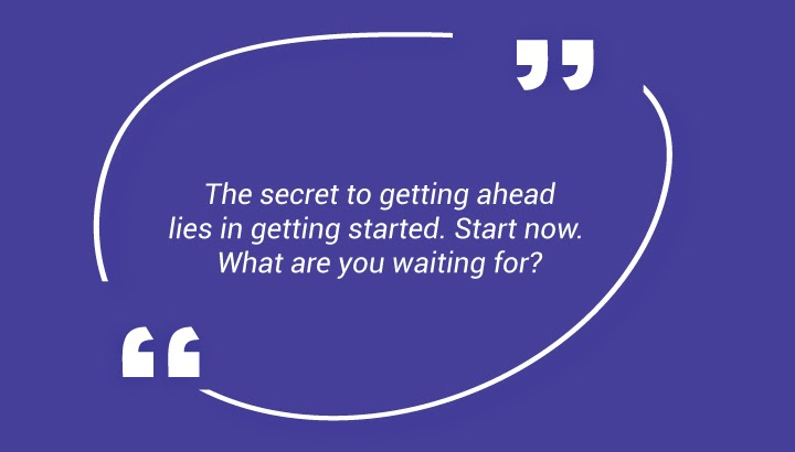 . The secret to getting ahead lies in getting started. Start now. What are you waiting for?