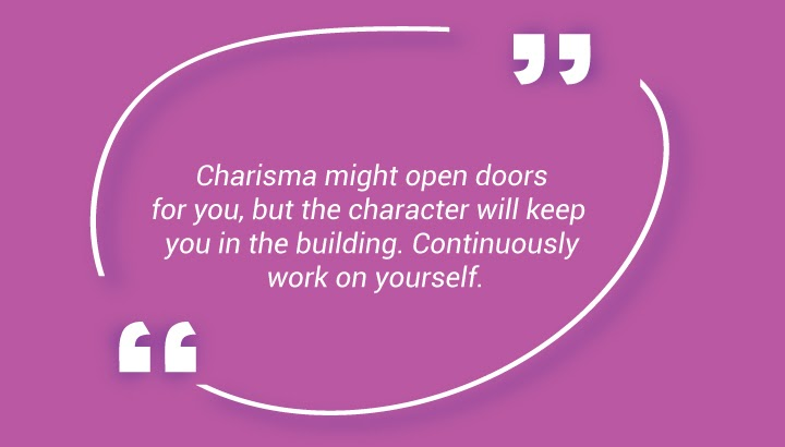 Charisma might open doors for you, but the character will keep you in the building. Continuously work on yourself.