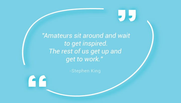 "Amateurs sit around and wait to get inspired. The rest of us get up and get to work."" – Stephen King"