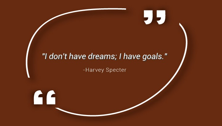 """I don't have dreams; I have goals."" - Harvey Specter"