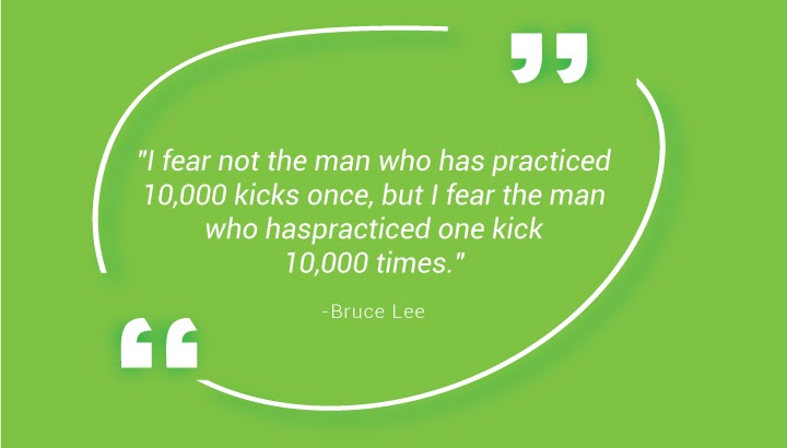 "I fear not the man who has practiced 10,000 kicks once, but I fear the man who has practiced one kick 10,000 times."" - Bruce Lee"