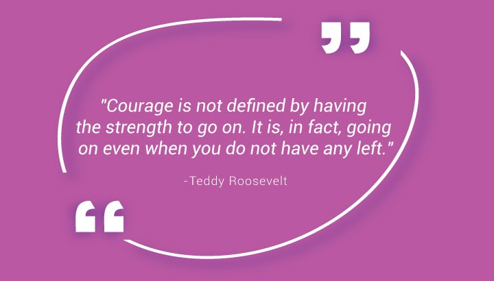 """Courage is not defined by having the strength to go on. It is, in fact, going on even when you do not have any left."" - Teddy Roosevelt"