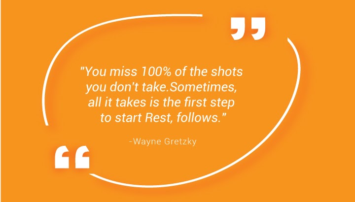 """You miss 100% of the shots you don't take. Sometimes, all it takes is the first step to start Rest, follows."" - Wayne Gretzky"
