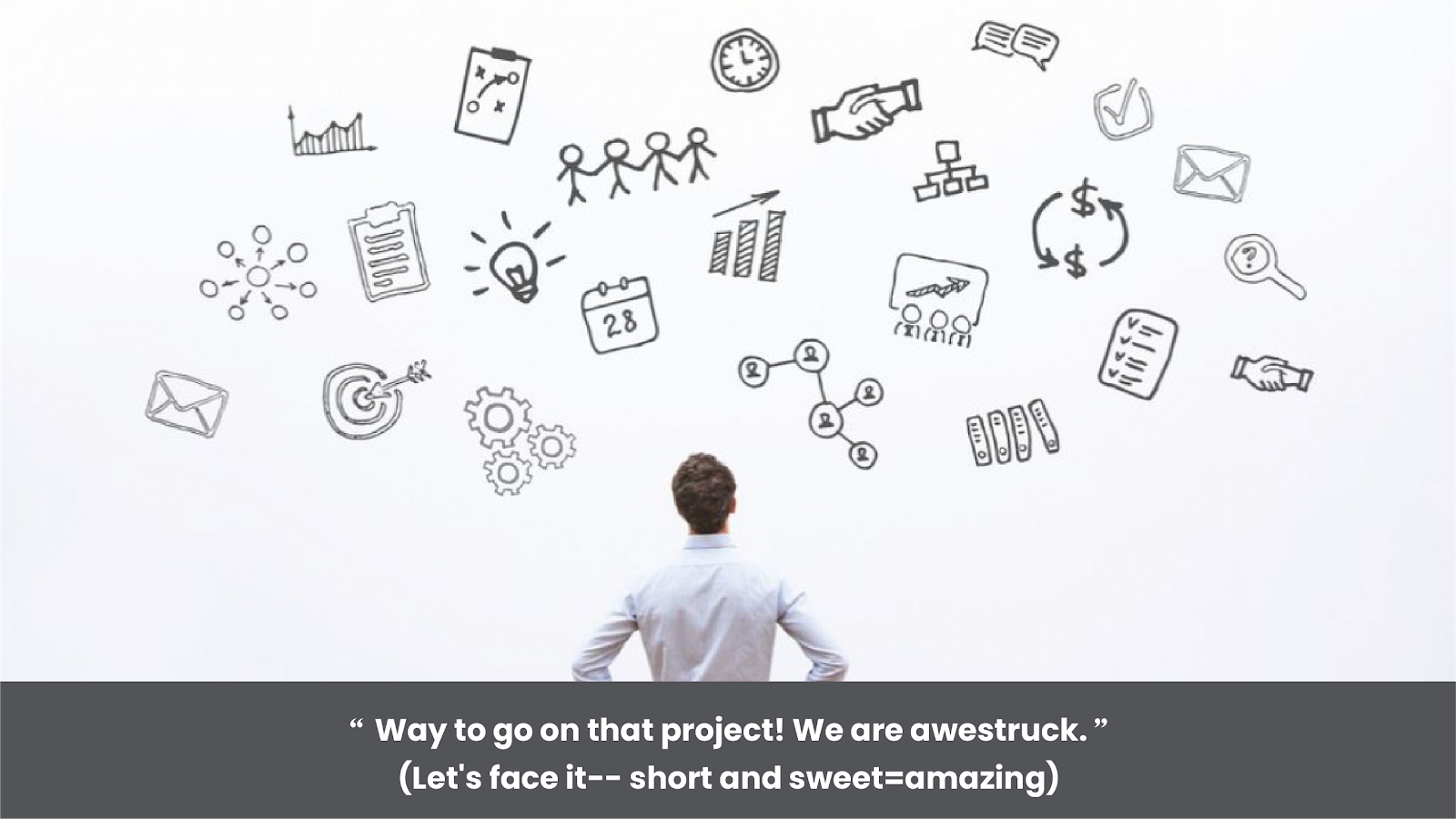 """""""Way to go on that project! We are awestruck."""""""