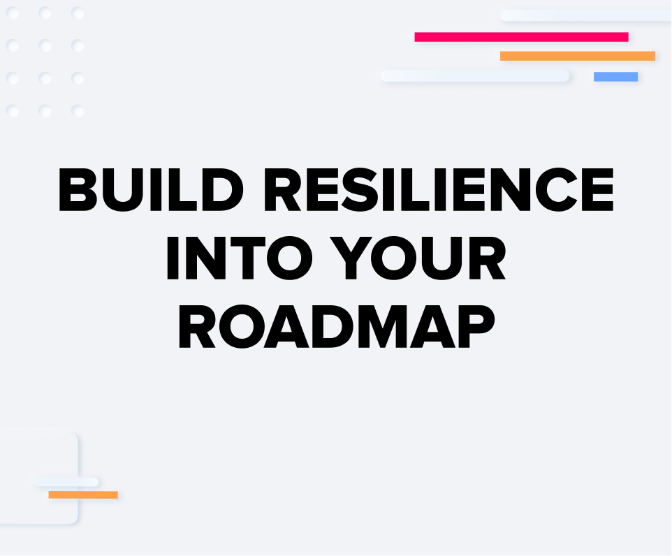 Build Resilience Into Your Roadmap