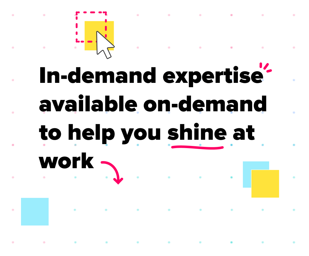In-demand expertise available on-demand to help you shine at work