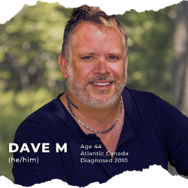 Dave M (he/him); Age 44; Atlantic Canada; Diagnosed in 2010